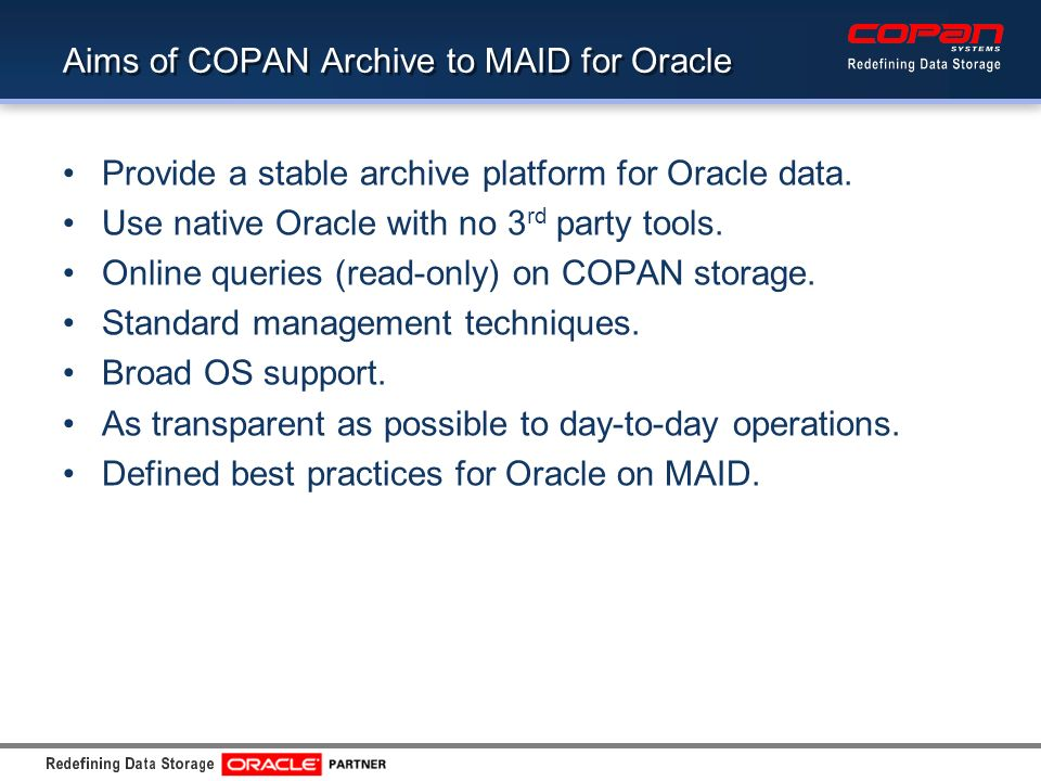 Aims of COPAN Archive to MAID for Oracle Provide a stable archive platform for Oracle data.