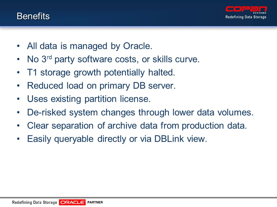 Benefits All data is managed by Oracle.No 3 rd party software costs, or skills curve.