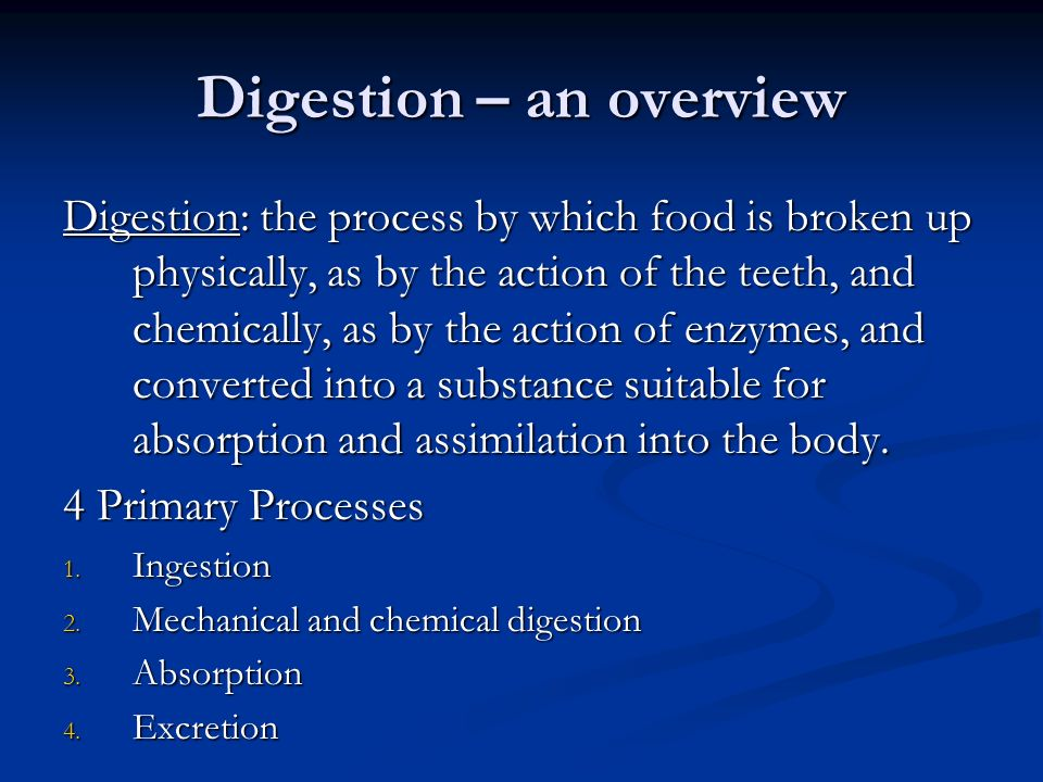 Digestion – an overview Digestion: the process by which food is broken up physically, as by the action of the teeth, and chemically, as by the action