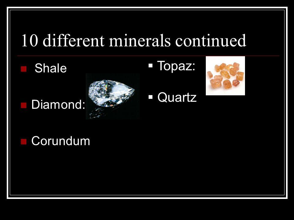 10 different minerals continued Shale Diamond: Corundum Topaz: Quartz