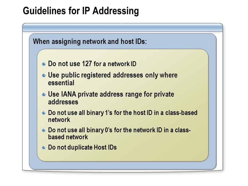Guidelines for IP Addressing When assigning network and host IDs: Do not use 127 for a network ID Use public registered addresses only where essential
