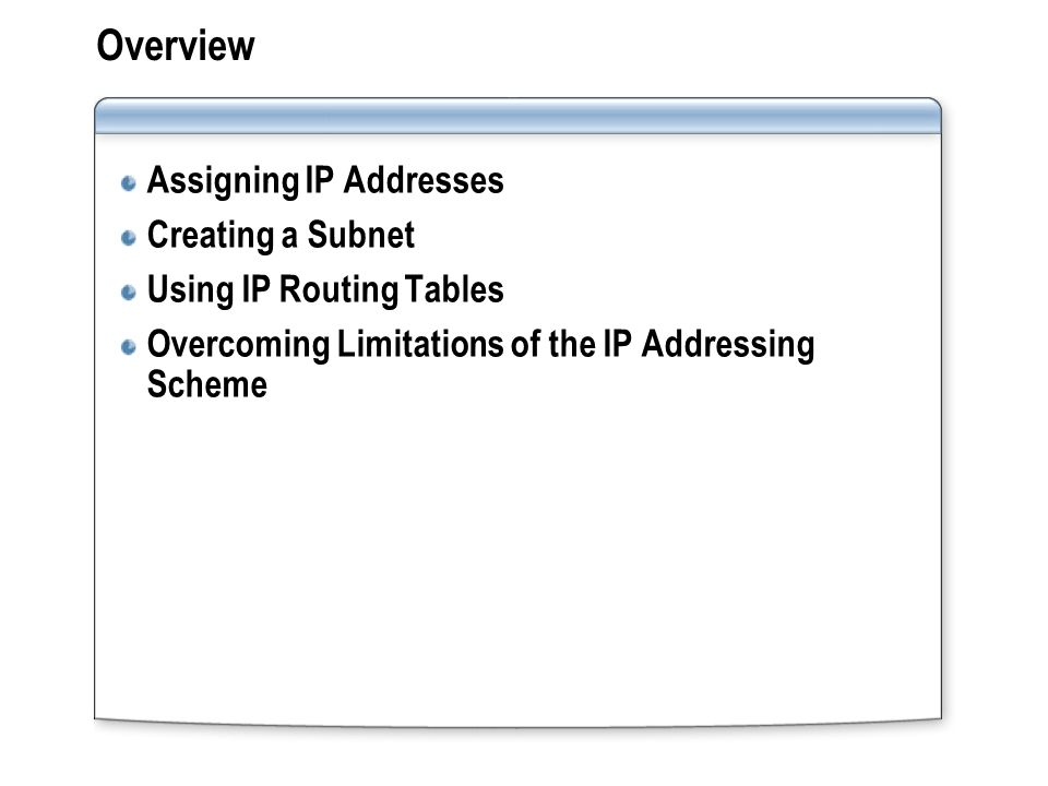 Overview Assigning IP Addresses Creating a Subnet Using IP Routing Tables Overcoming Limitations of the IP Addressing Scheme