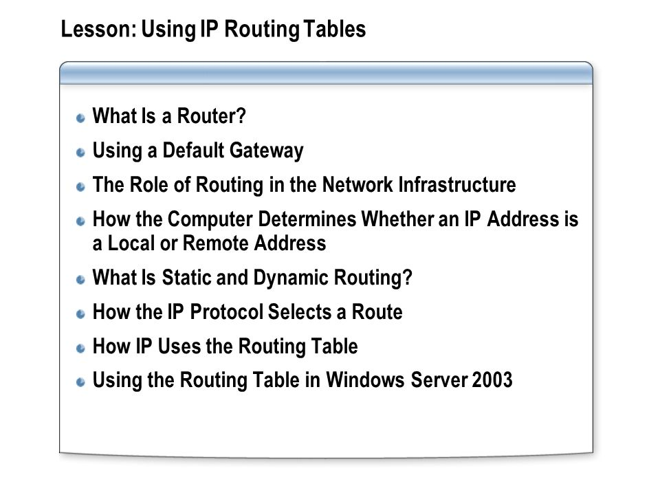 Lesson: Using IP Routing Tables What Is a Router? Using a Default Gateway The Role of Routing in the Network Infrastructure How the Computer Determine