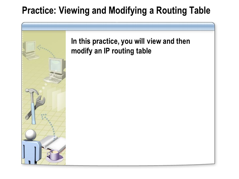 Practice: Viewing and Modifying a Routing Table In this practice, you will view and then modify an IP routing table