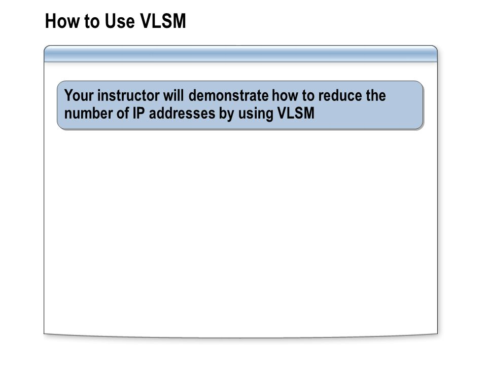 Your instructor will demonstrate how to reduce the number of IP addresses by using VLSM How to Use VLSM