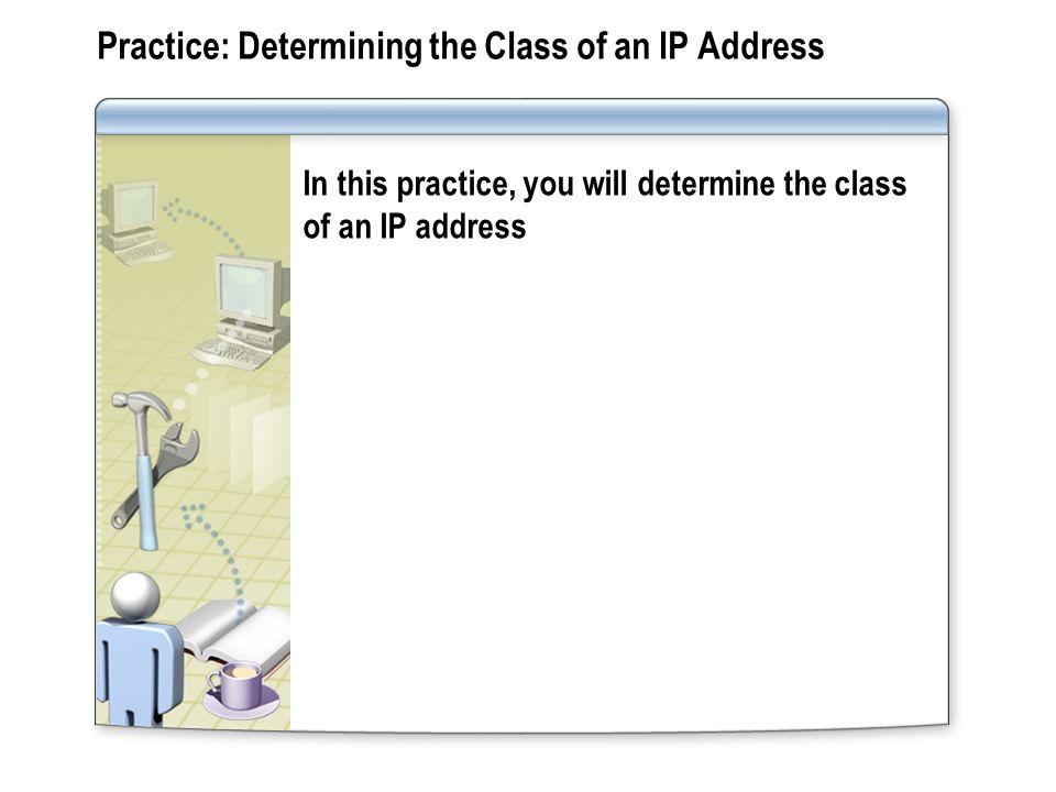 Practice: Determining the Class of an IP Address In this practice, you will determine the class of an IP address
