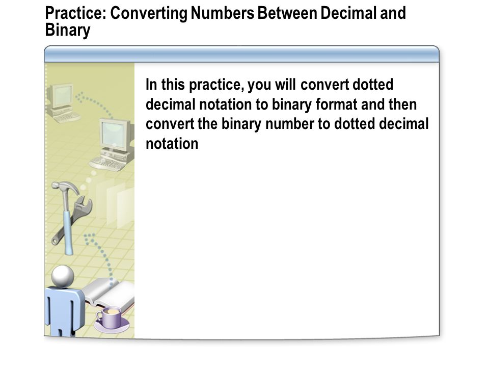 Practice: Converting Numbers Between Decimal and Binary In this practice, you will convert dotted decimal notation to binary format and then convert t