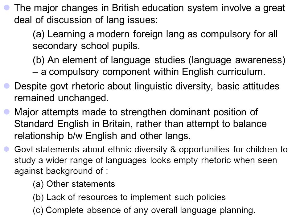 The major changes in British education system involve a great deal of discussion of lang issues: (a) Learning a modern foreign lang as compulsory for all secondary school pupils.