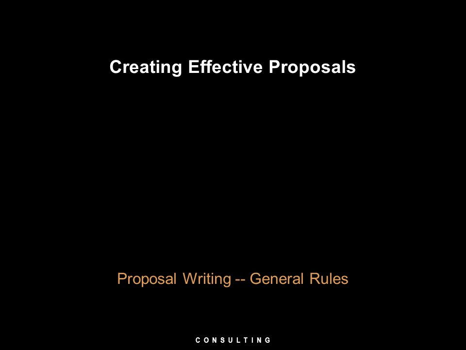 Creating Effective Proposals Proposal Writing -- General Rules C O N S U L T I N G