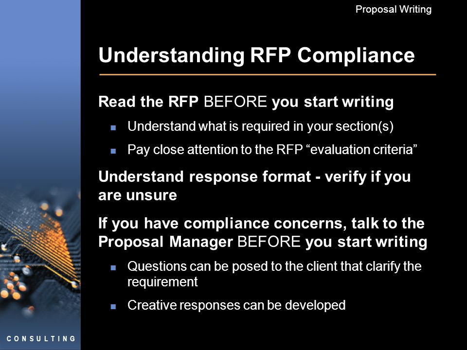 C O N S U L T I N G Proposal Writing Understanding RFP Compliance Read the RFP BEFORE you start writing Understand what is required in your section(s) Pay close attention to the RFP evaluation criteria Understand response format - verify if you are unsure If you have compliance concerns, talk to the Proposal Manager BEFORE you start writing Questions can be posed to the client that clarify the requirement Creative responses can be developed
