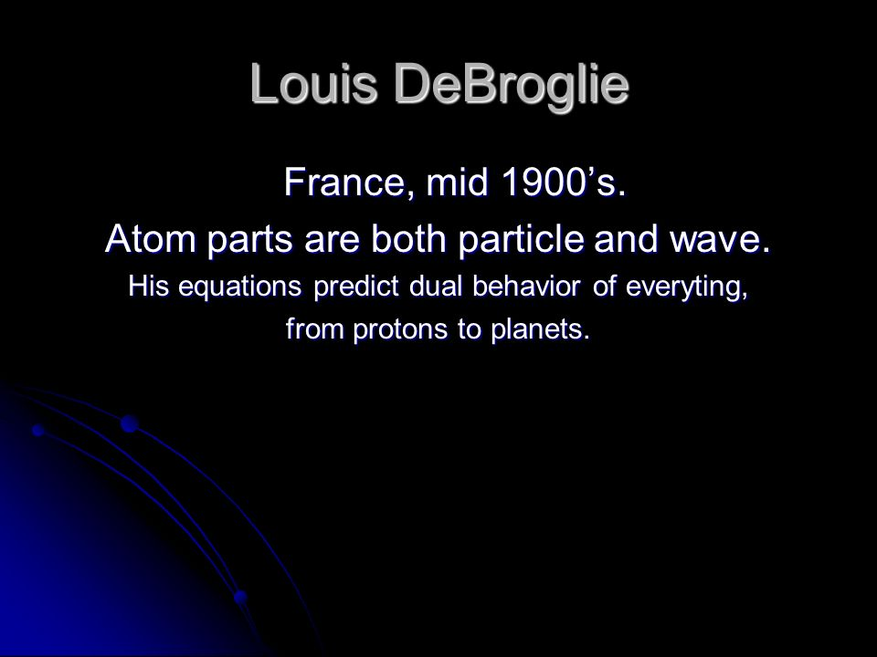 Louis DeBroglie France, mid 1900s. Atom parts are both particle and wave.