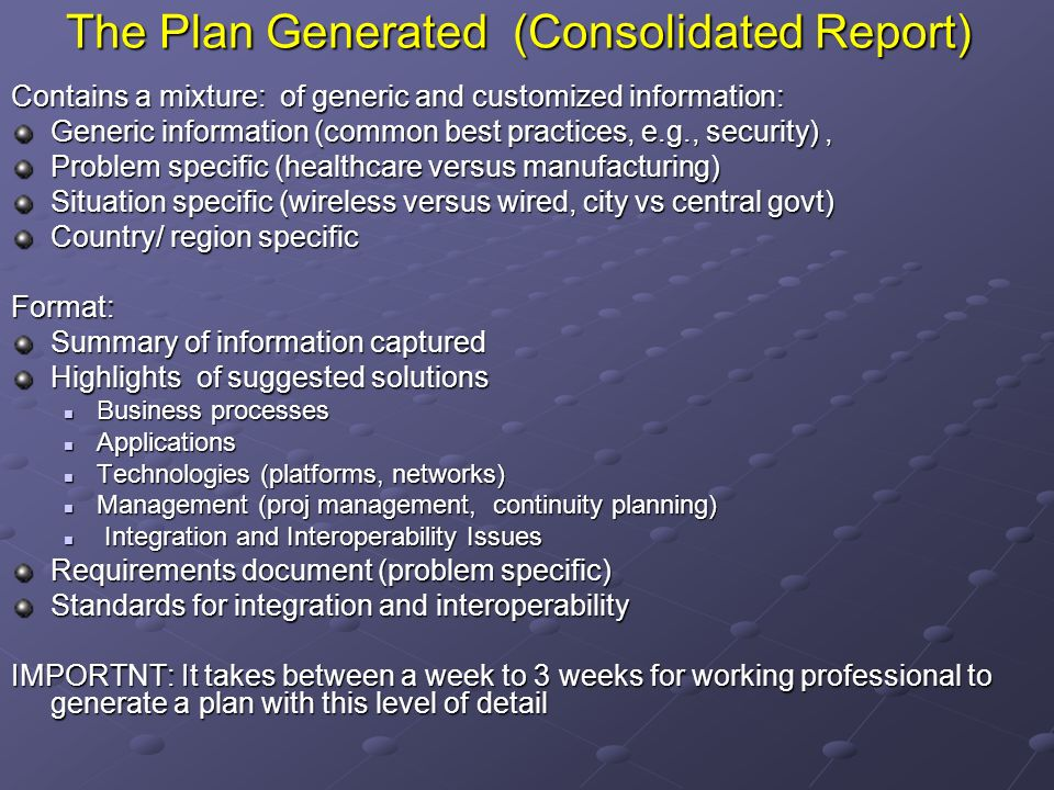 The Plan Generated (Consolidated Report) Contains a mixture: of generic and customized information: Generic information (common best practices, e.g., security), Problem specific (healthcare versus manufacturing) Situation specific (wireless versus wired, city vs central govt) Country/ region specific Format: Summary of information captured Highlights of suggested solutions Business processes Business processes Applications Applications Technologies (platforms, networks) Technologies (platforms, networks) Management (proj management, continuity planning) Management (proj management, continuity planning) Integration and Interoperability Issues Integration and Interoperability Issues Requirements document (problem specific) Standards for integration and interoperability IMPORTNT: It takes between a week to 3 weeks for working professional to generate a plan with this level of detail