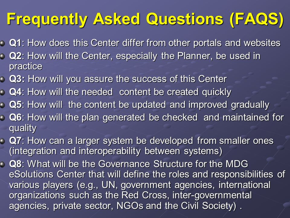 Frequently Asked Questions (FAQS) Q1: How does this Center differ from other portals and websites Q2: How will the Center, especially the Planner, be used in practice Q3: How will you assure the success of this Center Q4: How will the needed content be created quickly Q5: How will the content be updated and improved gradually Q6: How will the plan generated be checked and maintained for quality Q7: How can a larger system be developed from smaller ones (integration and interoperability between systems) Q8: What will be the Governance Structure for the MDG eSolutions Center that will define the roles and responsibilities of various players (e.g., UN, government agencies, international organizations such as the Red Cross, inter-governmental agencies, private sector, NGOs and the Civil Society).