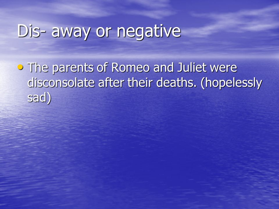 Dis- away or negative The parents of Romeo and Juliet were disconsolate after their deaths.