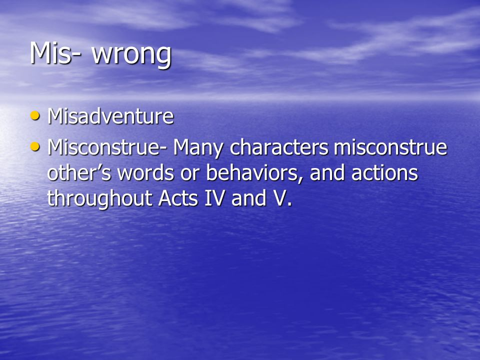 Mis- wrong Misadventure Misadventure Misconstrue- Many characters misconstrue others words or behaviors, and actions throughout Acts IV and V. Miscons