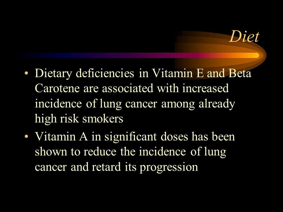 Diet Dietary deficiencies in Vitamin E and Beta Carotene are associated with increased incidence of lung cancer among already high risk smokers Vitami