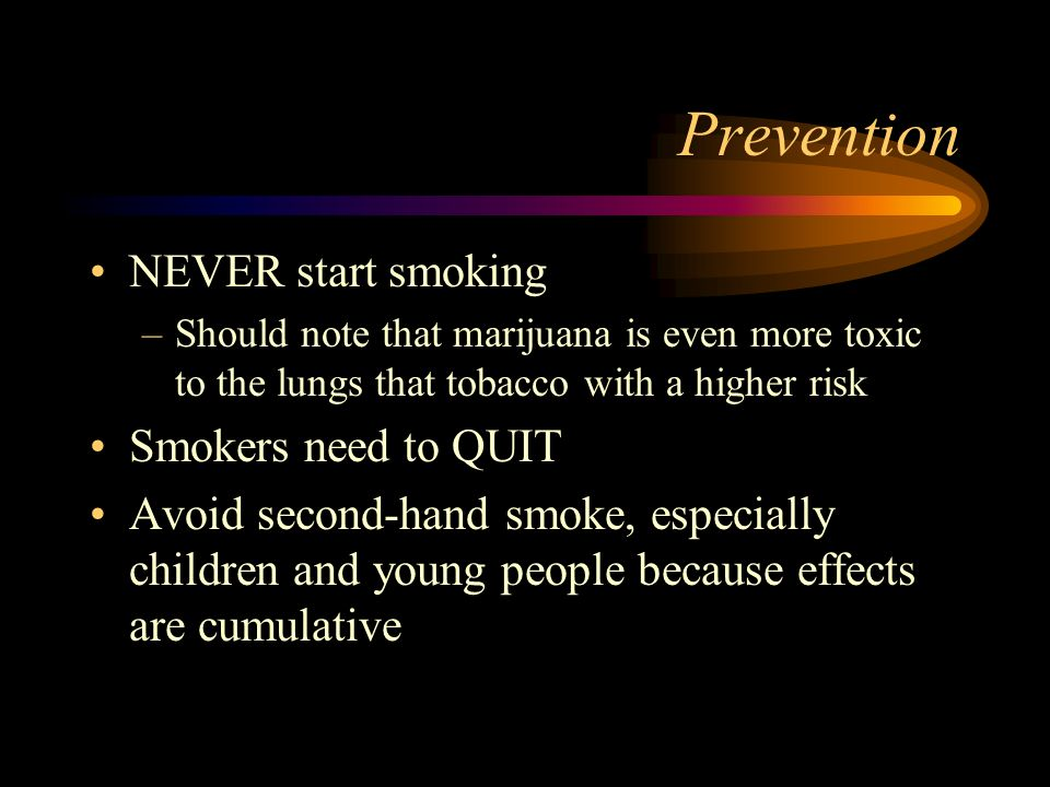 Prevention NEVER start smoking –Should note that marijuana is even more toxic to the lungs that tobacco with a higher risk Smokers need to QUIT Avoid