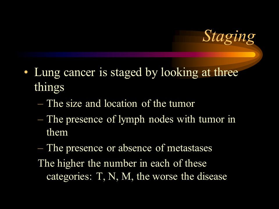 Staging Lung cancer is staged by looking at three things –The size and location of the tumor –The presence of lymph nodes with tumor in them –The pres
