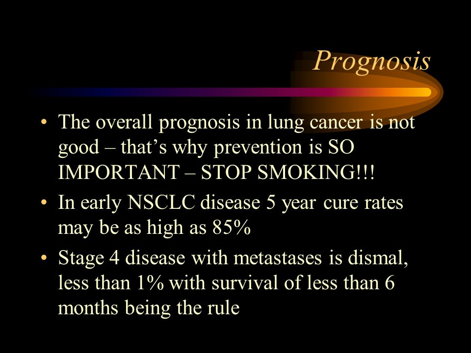 Prognosis The overall prognosis in lung cancer is not good – thats why prevention is SO IMPORTANT – STOP SMOKING!!! In early NSCLC disease 5 year cure