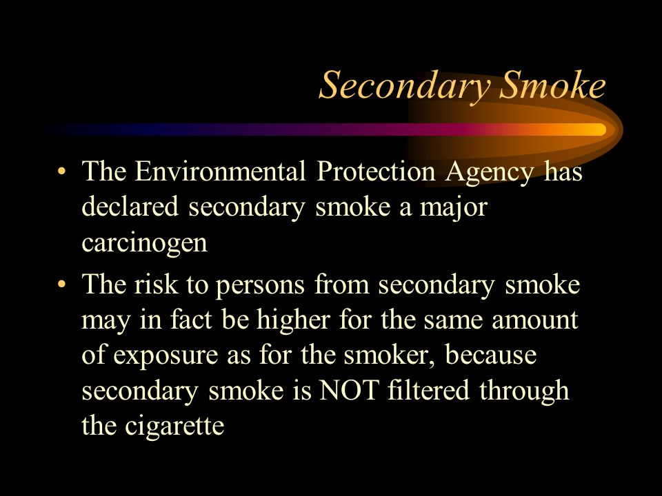 Secondary Smoke The Environmental Protection Agency has declared secondary smoke a major carcinogen The risk to persons from secondary smoke may in fa