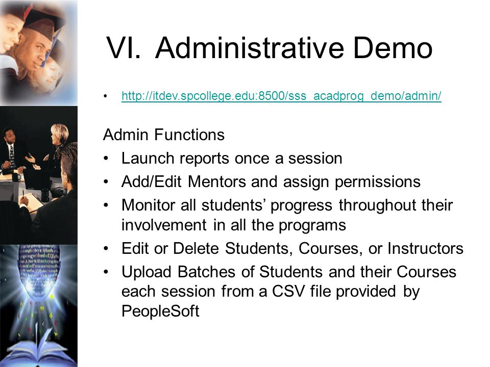 VI.Administrative Demo http://itdev.spcollege.edu:8500/sss_acadprog_demo/admin/ Admin Functions Launch reports once a session Add/Edit Mentors and assign permissions Monitor all students progress throughout their involvement in all the programs Edit or Delete Students, Courses, or Instructors Upload Batches of Students and their Courses each session from a CSV file provided by PeopleSoft