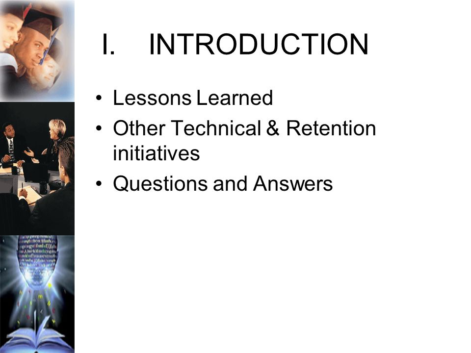 I.INTRODUCTION Lessons Learned Other Technical & Retention initiatives Questions and Answers