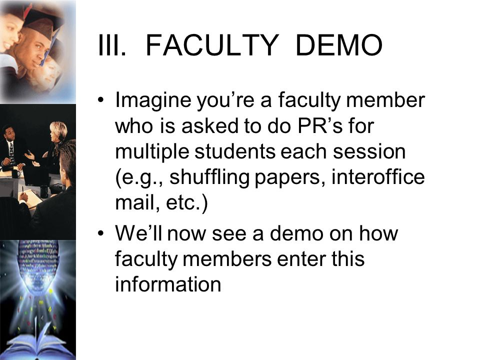 III.FACULTY DEMO Imagine youre a faculty member who is asked to do PRs for multiple students each session (e.g., shuffling papers, interoffice mail, etc.) Well now see a demo on how faculty members enter this information