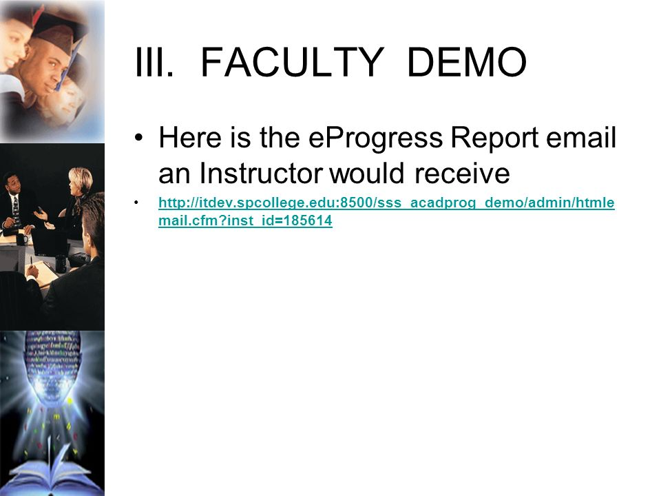 III.FACULTY DEMO Here is the eProgress Report email an Instructor would receive http://itdev.spcollege.edu:8500/sss_acadprog_demo/admin/htmle mail.cfm inst_id=185614http://itdev.spcollege.edu:8500/sss_acadprog_demo/admin/htmle mail.cfm inst_id=185614