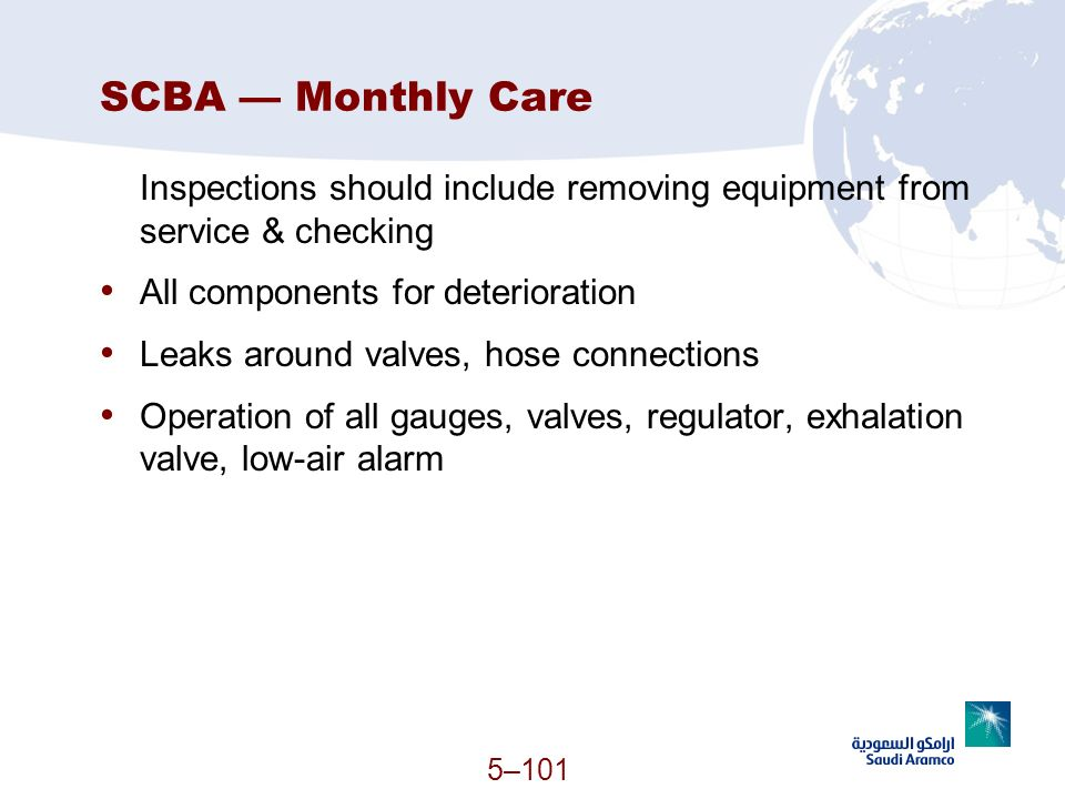 5–101 SCBA Monthly Care Inspections should include removing equipment from service & checking All components for deterioration Leaks around valves, ho