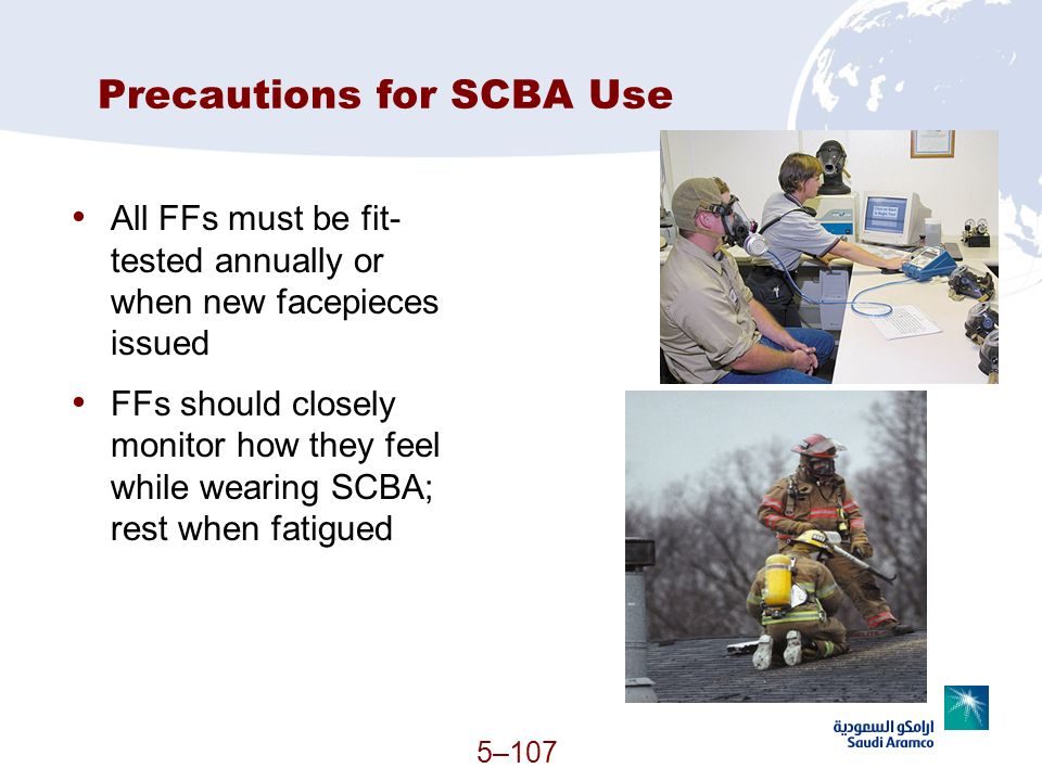 5–107 Precautions for SCBA Use All FFs must be fit- tested annually or when new facepieces issued FFs should closely monitor how they feel while weari