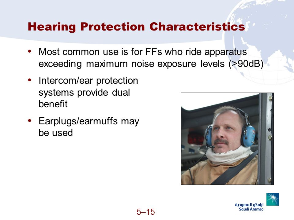 5–15 Hearing Protection Characteristics Most common use is for FFs who ride apparatus exceeding maximum noise exposure levels (>90dB) Intercom/ear pro