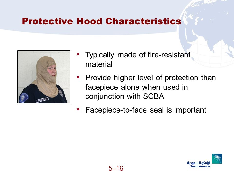 5–16 Protective Hood Characteristics Typically made of fire-resistant material Provide higher level of protection than facepiece alone when used in co