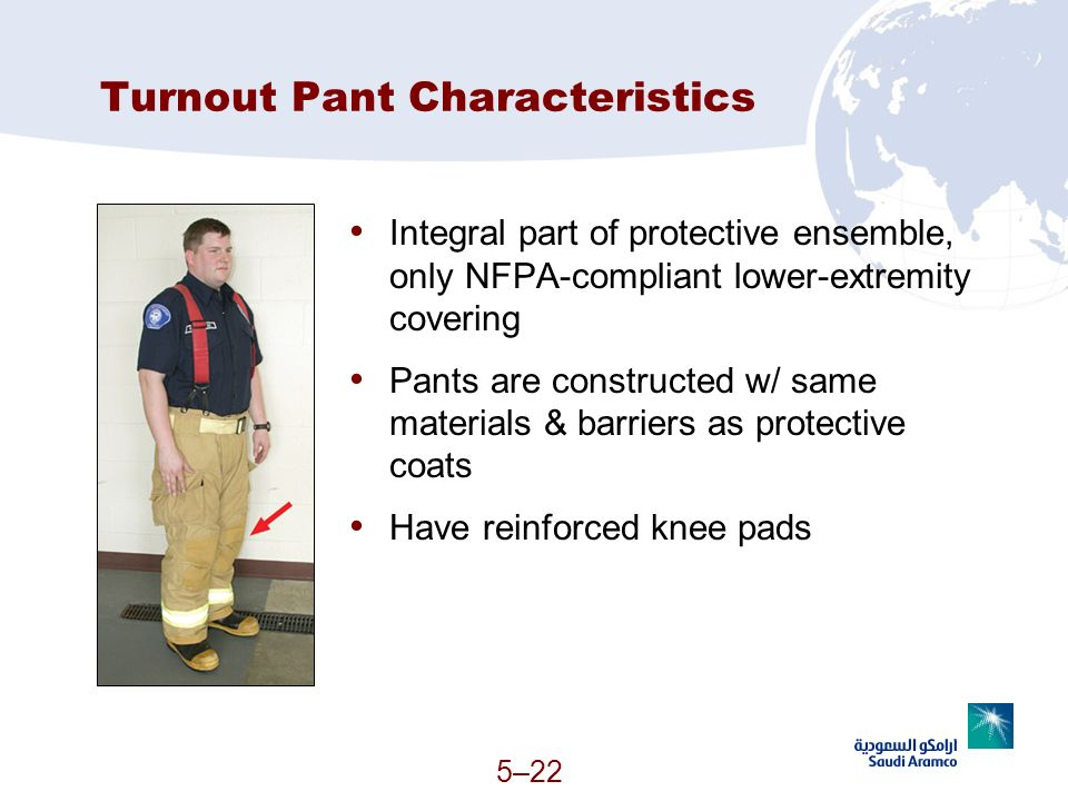 5–22 Turnout Pant Characteristics Integral part of protective ensemble, only NFPA-compliant lower-extremity covering Pants are constructed w/ same mat