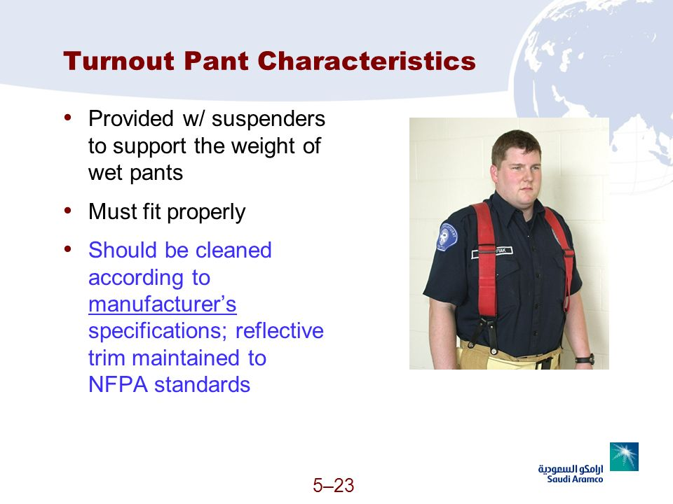 5–23 Turnout Pant Characteristics Provided w/ suspenders to support the weight of wet pants Must fit properly Should be cleaned according to manufactu