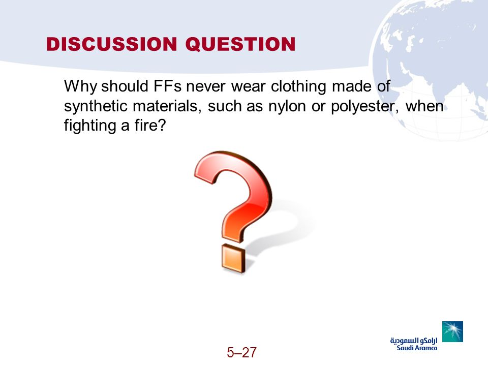 5–27 DISCUSSION QUESTION Why should FFs never wear clothing made of synthetic materials, such as nylon or polyester, when fighting a fire?