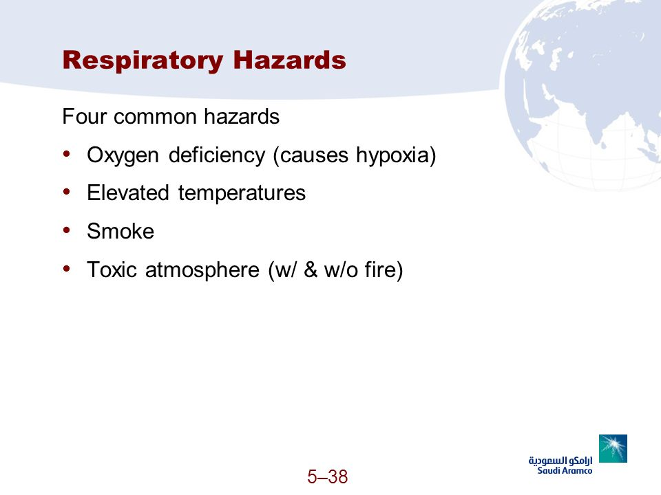 5–38 Respiratory Hazards Four common hazards Oxygen deficiency (causes hypoxia) Elevated temperatures Smoke Toxic atmosphere (w/ & w/o fire)