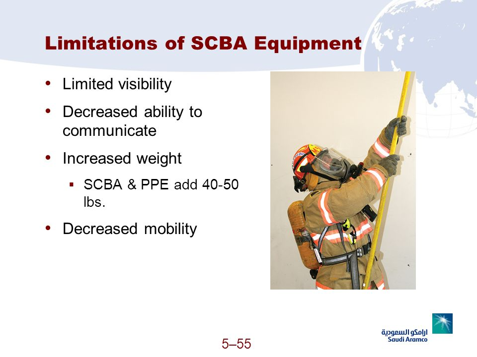 5–55 Limitations of SCBA Equipment Limited visibility Decreased ability to communicate Increased weight SCBA & PPE add 40-50 lbs. Decreased mobility