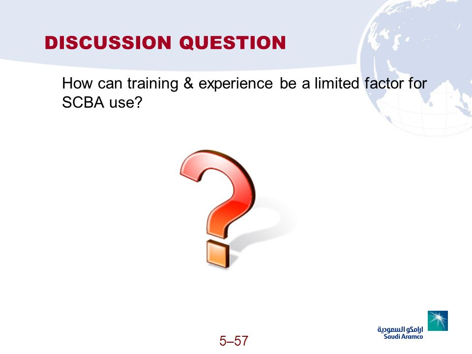 5–57 DISCUSSION QUESTION How can training & experience be a limited factor for SCBA use?