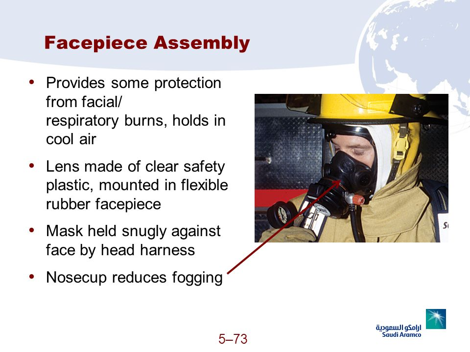 5–73 Facepiece Assembly Provides some protection from facial/ respiratory burns, holds in cool air Lens made of clear safety plastic, mounted in flexi