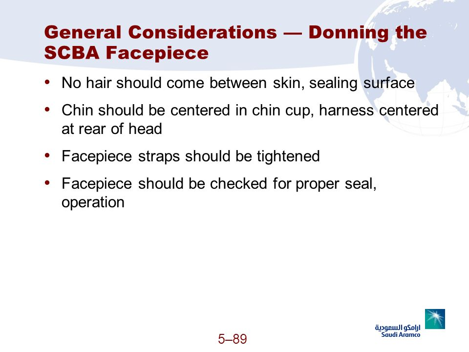 5–89 General Considerations Donning the SCBA Facepiece No hair should come between skin, sealing surface Chin should be centered in chin cup, harness