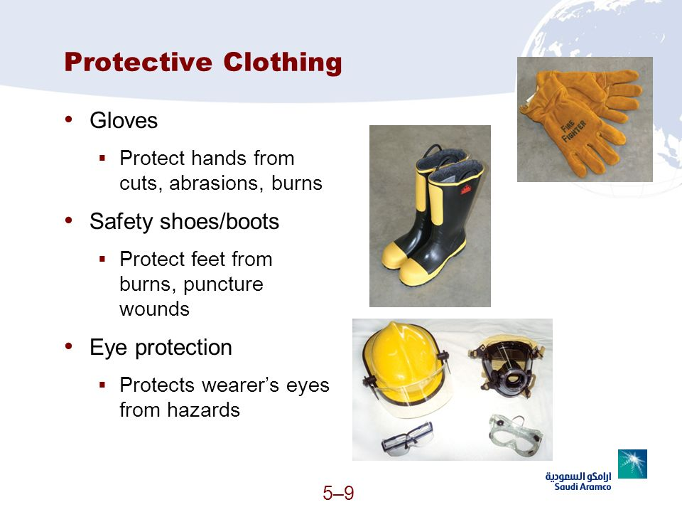 5–95–9 Protective Clothing Gloves Protect hands from cuts, abrasions, burns Safety shoes/boots Protect feet from burns, puncture wounds Eye protection