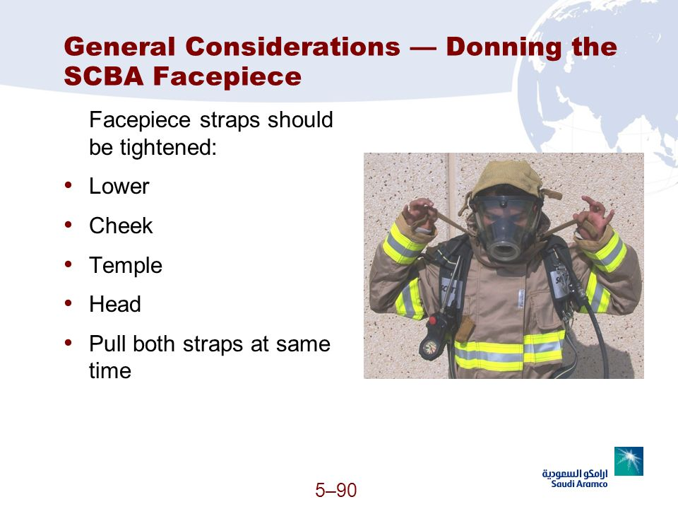 General Considerations Donning the SCBA Facepiece Facepiece straps should be tightened: Lower Cheek Temple Head Pull both straps at same time 5–90 (Co