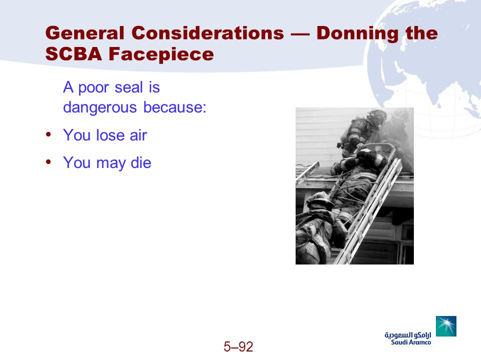 General Considerations Donning the SCBA Facepiece A poor seal is dangerous because: You lose air You may die 5–92 (Continued)