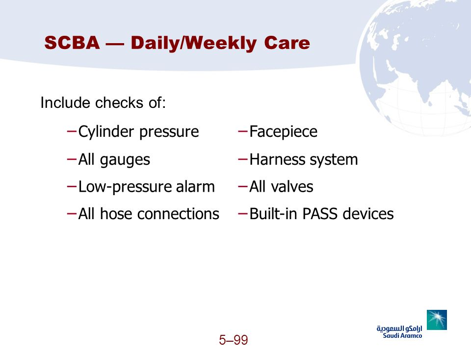 5–99 SCBA Daily/Weekly Care Include checks of: Cylinder pressure Facepiece All gauges Harness system Low-pressure alarm All valves All hose connection