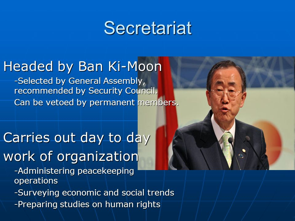 Secretariat Headed by Ban Ki-Moon -Selected by General Assembly, recommended by Security Council.