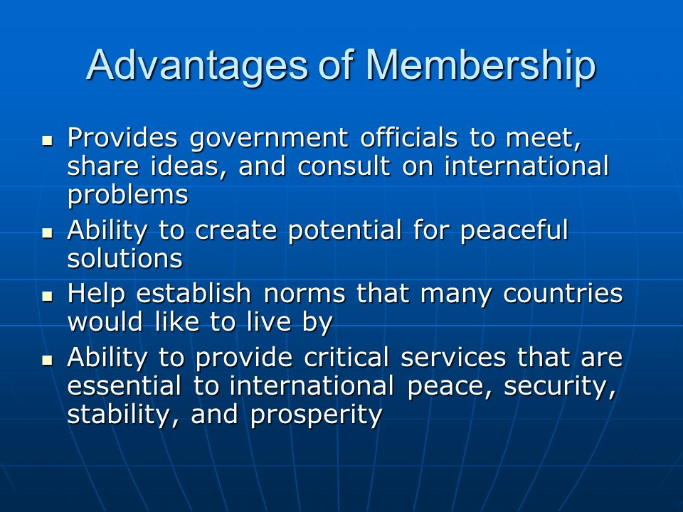 Advantages of Membership Provides government officials to meet, share ideas, and consult on international problems Provides government officials to meet, share ideas, and consult on international problems Ability to create potential for peaceful solutions Ability to create potential for peaceful solutions Help establish norms that many countries would like to live by Help establish norms that many countries would like to live by Ability to provide critical services that are essential to international peace, security, stability, and prosperity Ability to provide critical services that are essential to international peace, security, stability, and prosperity