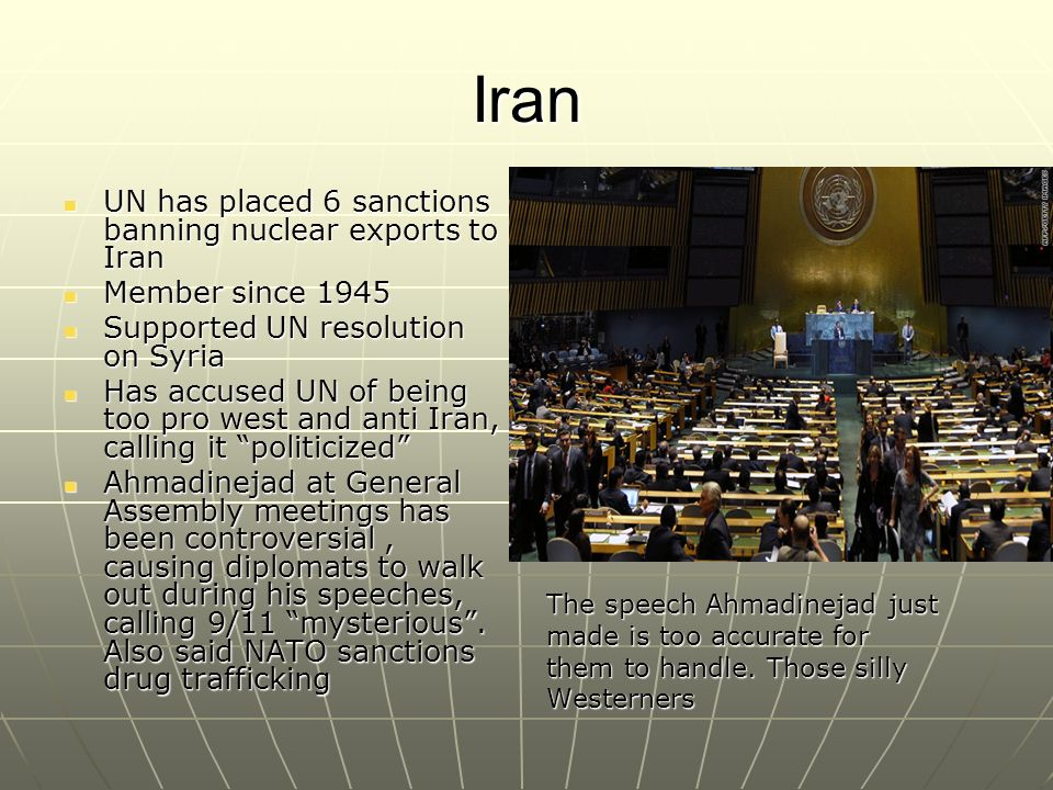Iran UN has placed 6 sanctions banning nuclear exports to Iran UN has placed 6 sanctions banning nuclear exports to Iran Member since 1945 Member since 1945 Supported UN resolution on Syria Supported UN resolution on Syria Has accused UN of being too pro west and anti Iran, calling it politicized Has accused UN of being too pro west and anti Iran, calling it politicized Ahmadinejad at General Assembly meetings has been controversial, causing diplomats to walk out during his speeches, calling 9/11 mysterious.