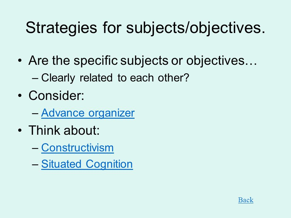 Strategies for subjects/objectives. Are the specific subjects or objectives… –Clearly related to each other? Consider: –Advance organizerAdvance organ