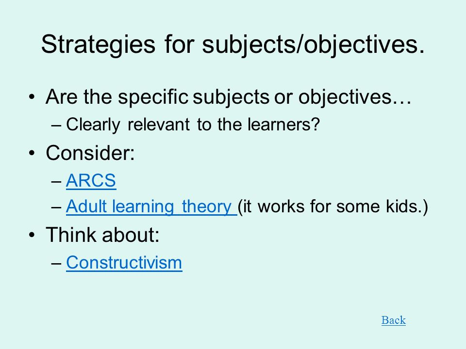 Strategies for subjects/objectives. Are the specific subjects or objectives… –Clearly relevant to the learners? Consider: –ARCSARCS –Adult learning th
