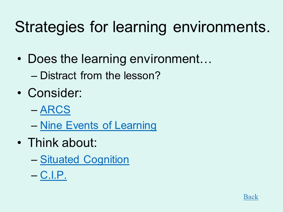 Strategies for learning environments. Does the learning environment… –Distract from the lesson? Consider: –ARCSARCS –Nine Events of LearningNine Event